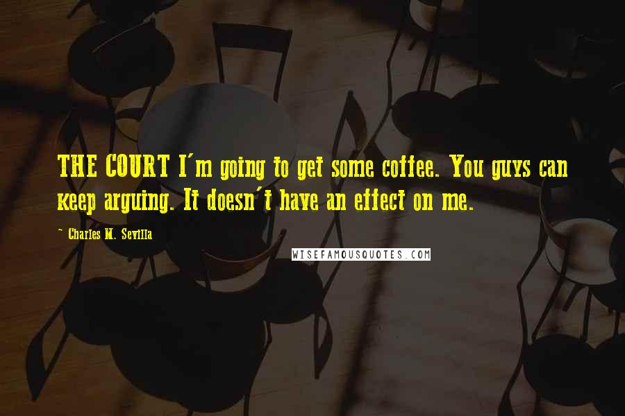 Charles M. Sevilla quotes: THE COURT I'm going to get some coffee. You guys can keep arguing. It doesn't have an effect on me.