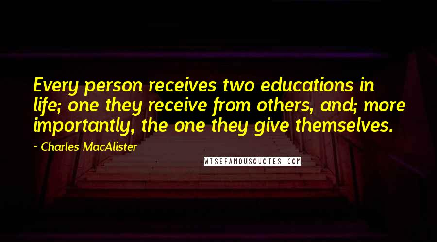 Charles MacAlister quotes: Every person receives two educations in life; one they receive from others, and; more importantly, the one they give themselves.