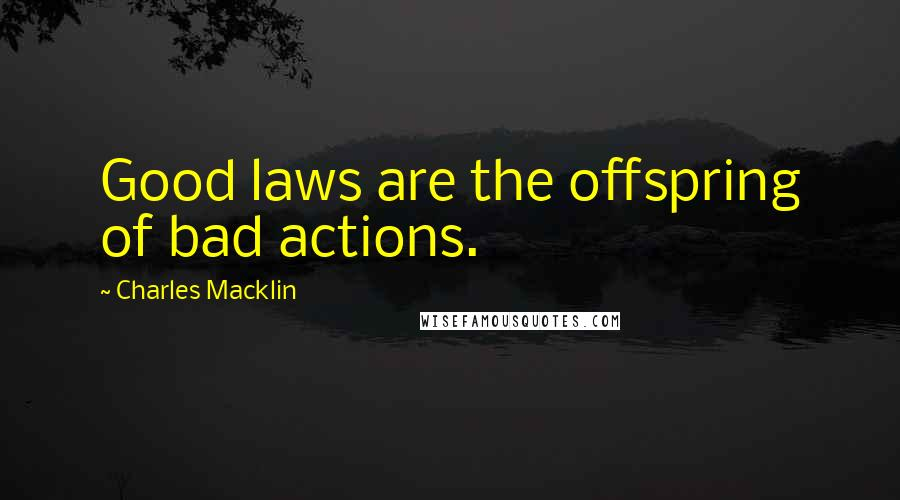 Charles Macklin quotes: Good laws are the offspring of bad actions.