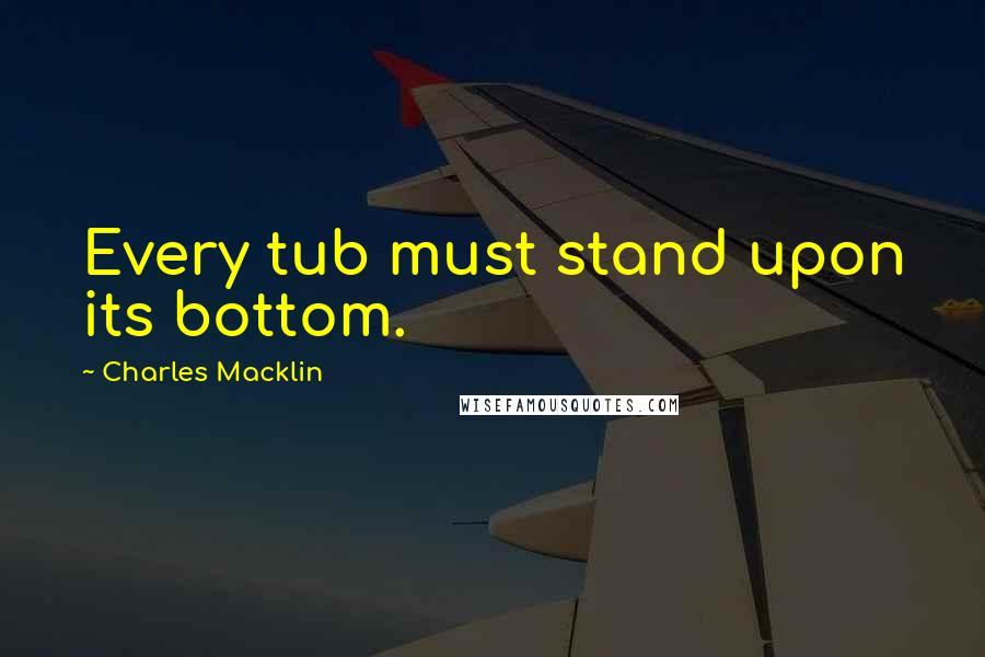 Charles Macklin quotes: Every tub must stand upon its bottom.