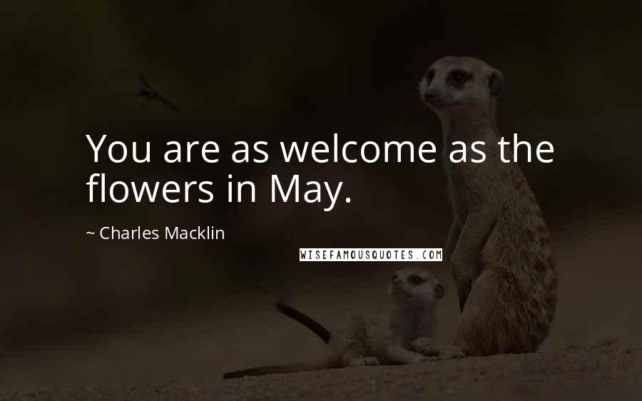 Charles Macklin quotes: You are as welcome as the flowers in May.