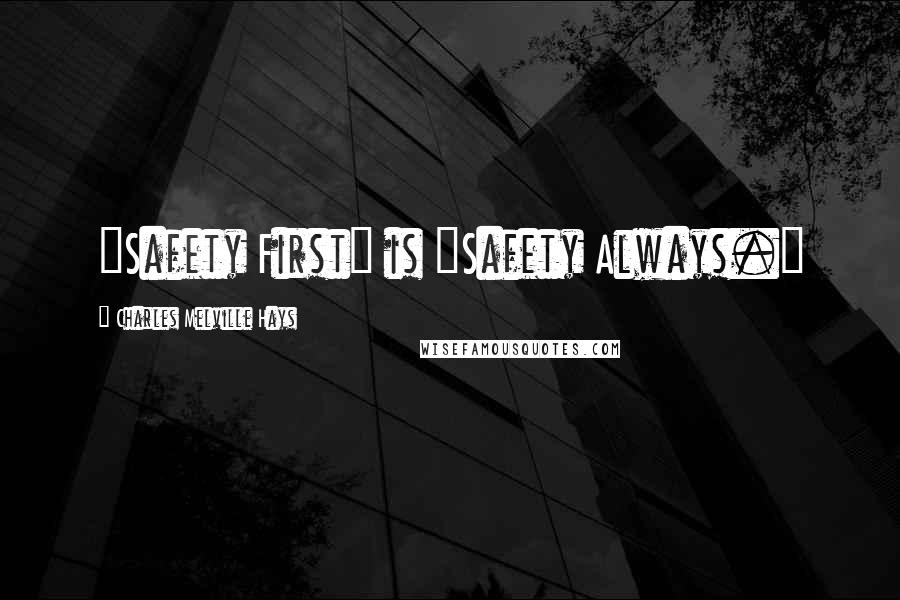 """Charles Melville Hays quotes: """"Safety First"""" is """"Safety Always."""""""