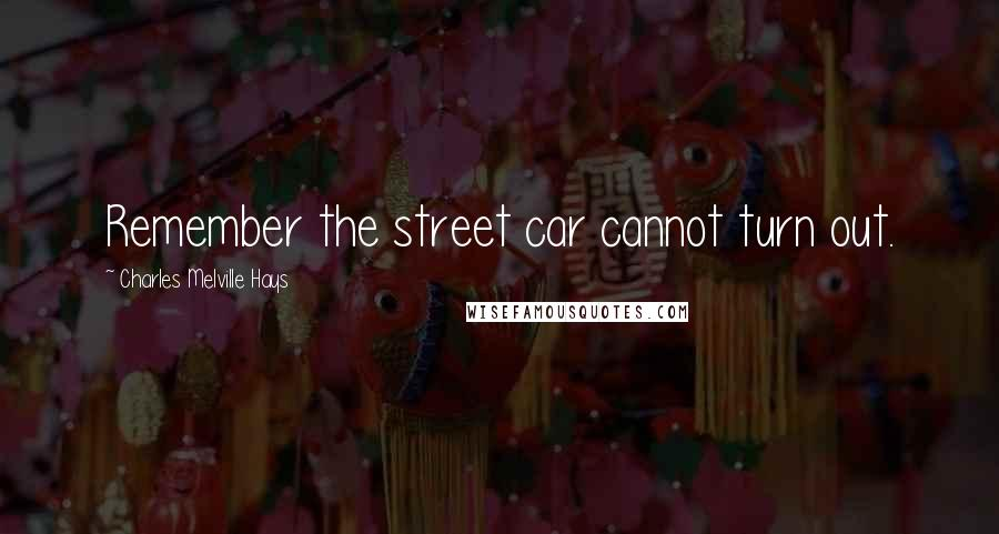 Charles Melville Hays quotes: Remember the street car cannot turn out.