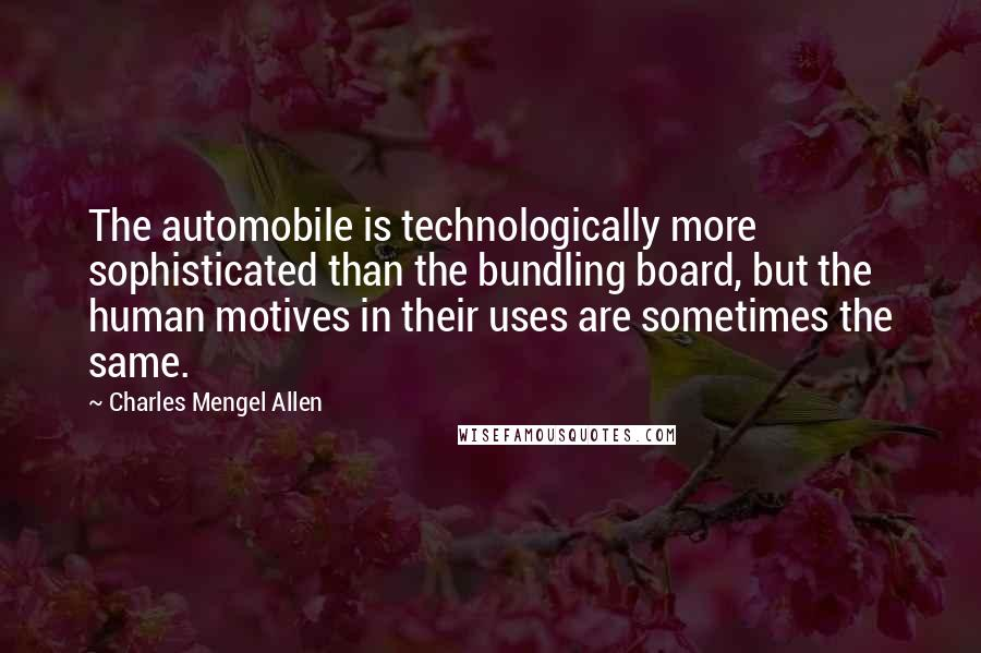 Charles Mengel Allen quotes: The automobile is technologically more sophisticated than the bundling board, but the human motives in their uses are sometimes the same.