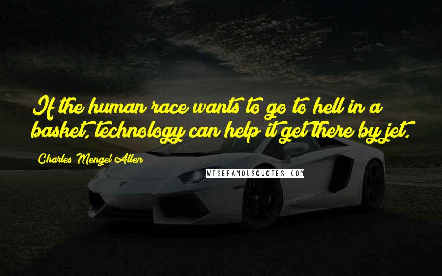 Charles Mengel Allen quotes: If the human race wants to go to hell in a basket, technology can help it get there by jet.