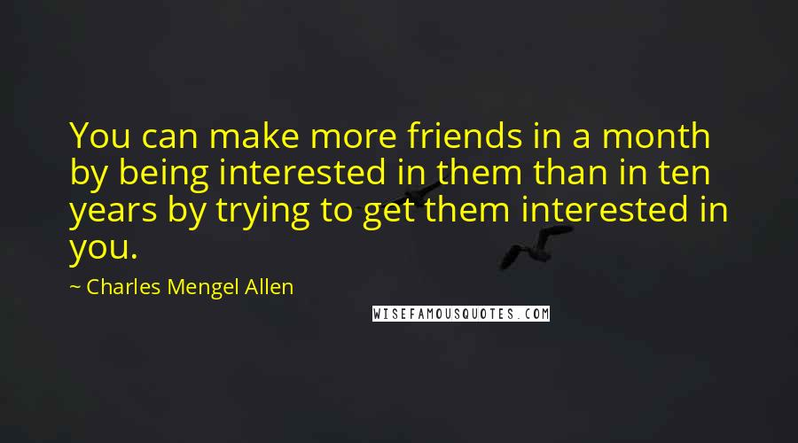 Charles Mengel Allen quotes: You can make more friends in a month by being interested in them than in ten years by trying to get them interested in you.