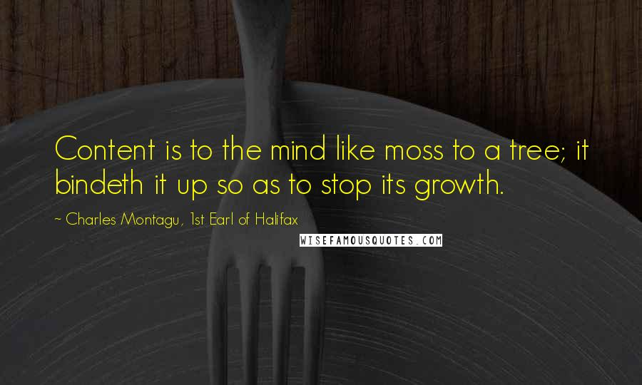 Charles Montagu, 1st Earl Of Halifax quotes: Content is to the mind like moss to a tree; it bindeth it up so as to stop its growth.