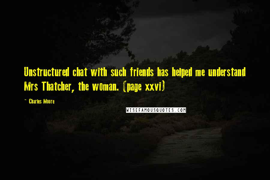 Charles Moore quotes: Unstructured chat with such friends has helped me understand Mrs Thatcher, the woman. (page xxvi)