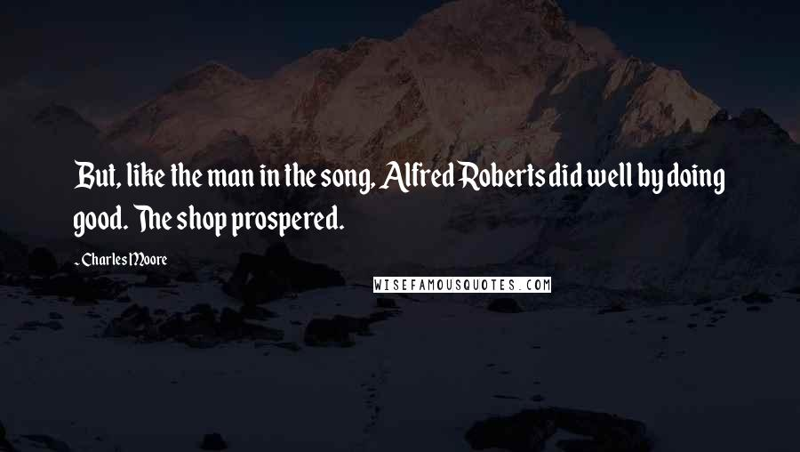 Charles Moore quotes: But, like the man in the song, Alfred Roberts did well by doing good. The shop prospered.