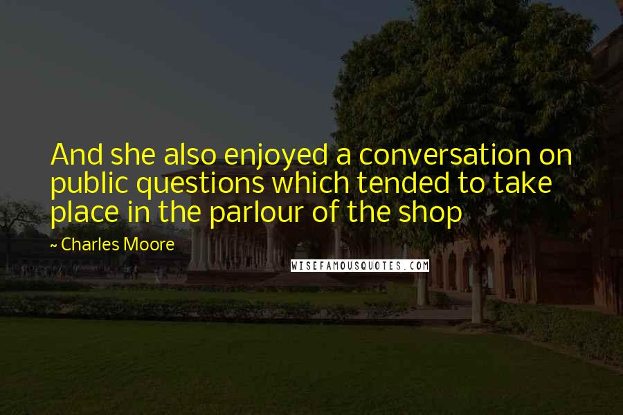 Charles Moore quotes: And she also enjoyed a conversation on public questions which tended to take place in the parlour of the shop