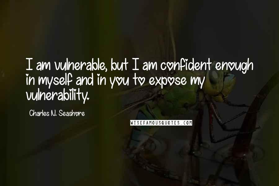 Charles N. Seashore quotes: I am vulnerable, but I am confident enough in myself and in you to expose my vulnerability.