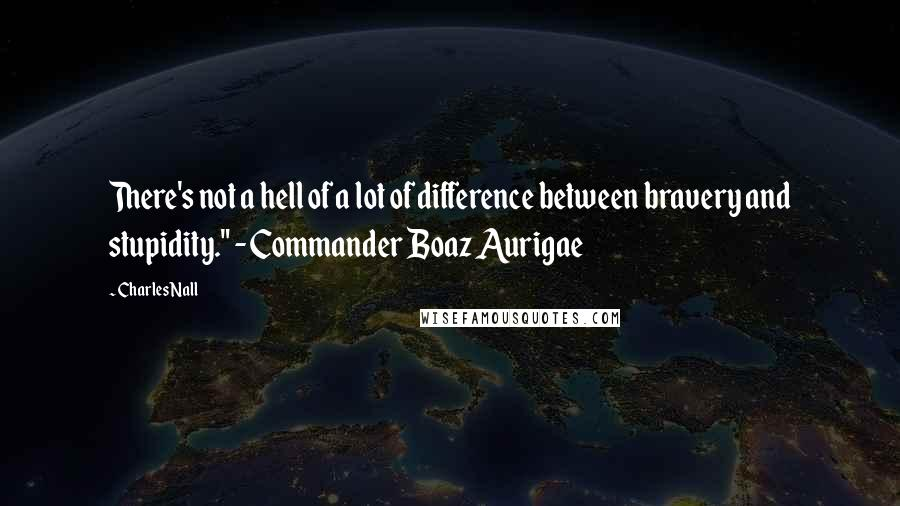 "Charles Nall quotes: There's not a hell of a lot of difference between bravery and stupidity."" - Commander Boaz Aurigae"