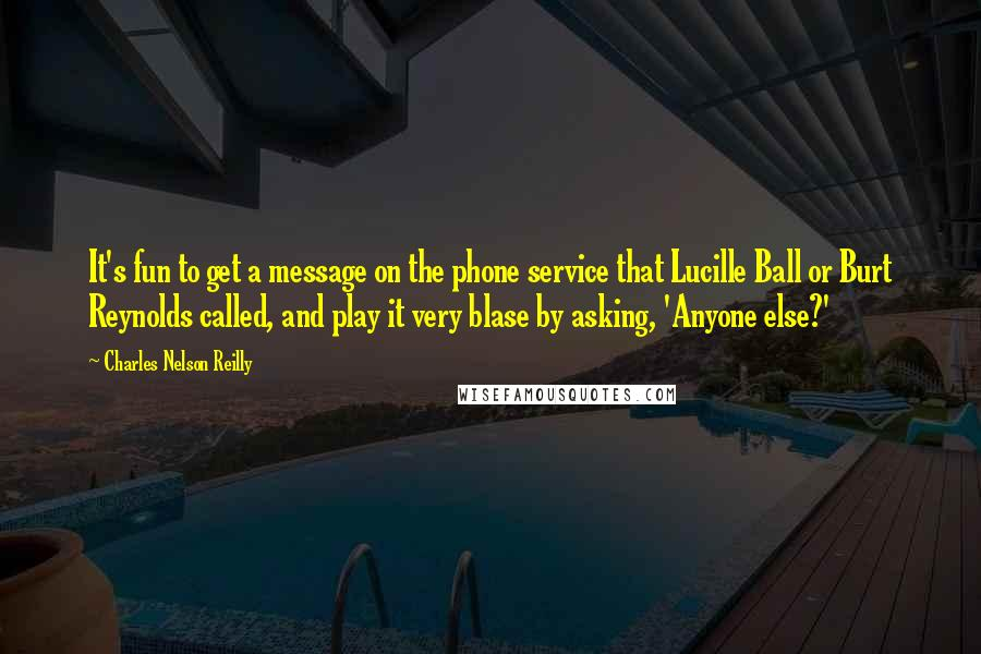 Charles Nelson Reilly quotes: It's fun to get a message on the phone service that Lucille Ball or Burt Reynolds called, and play it very blase by asking, 'Anyone else?'