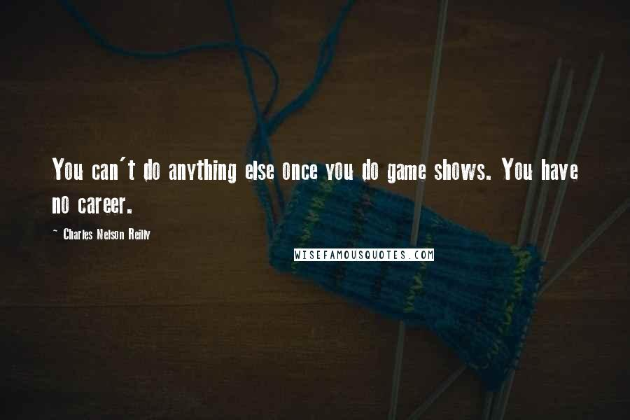 Charles Nelson Reilly quotes: You can't do anything else once you do game shows. You have no career.