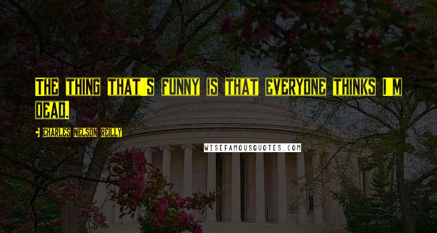 Charles Nelson Reilly quotes: The thing that's funny is that everyone thinks I'm dead.