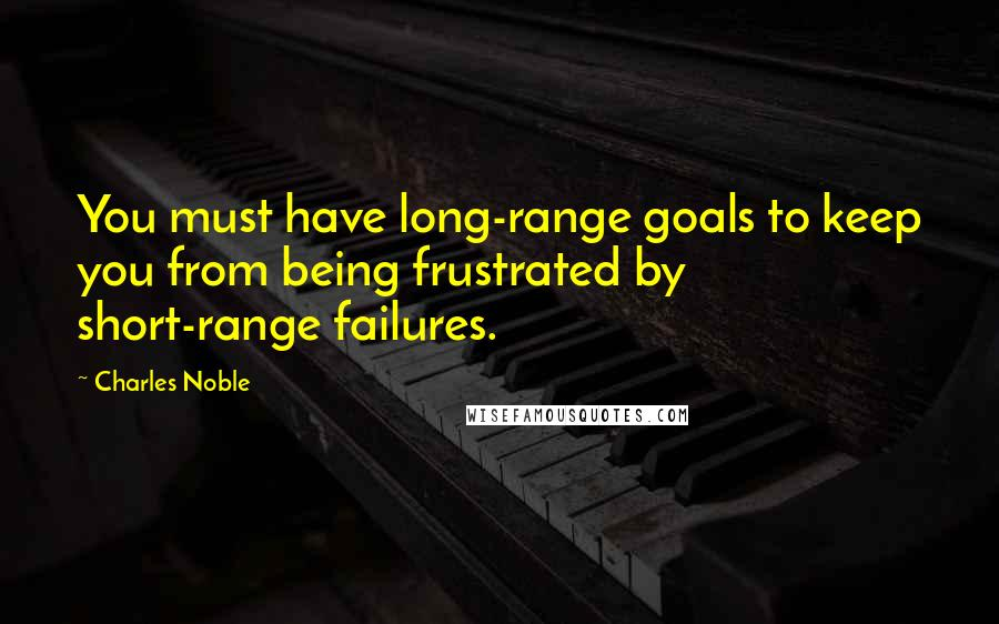 Charles Noble quotes: You must have long-range goals to keep you from being frustrated by short-range failures.