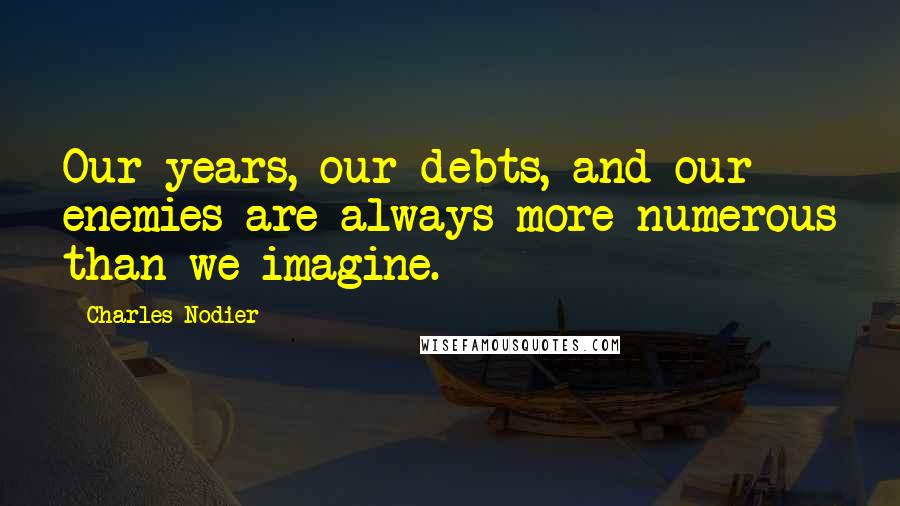 Charles Nodier quotes: Our years, our debts, and our enemies are always more numerous than we imagine.