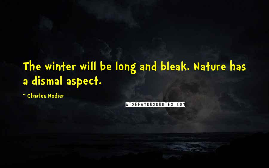 Charles Nodier quotes: The winter will be long and bleak. Nature has a dismal aspect.