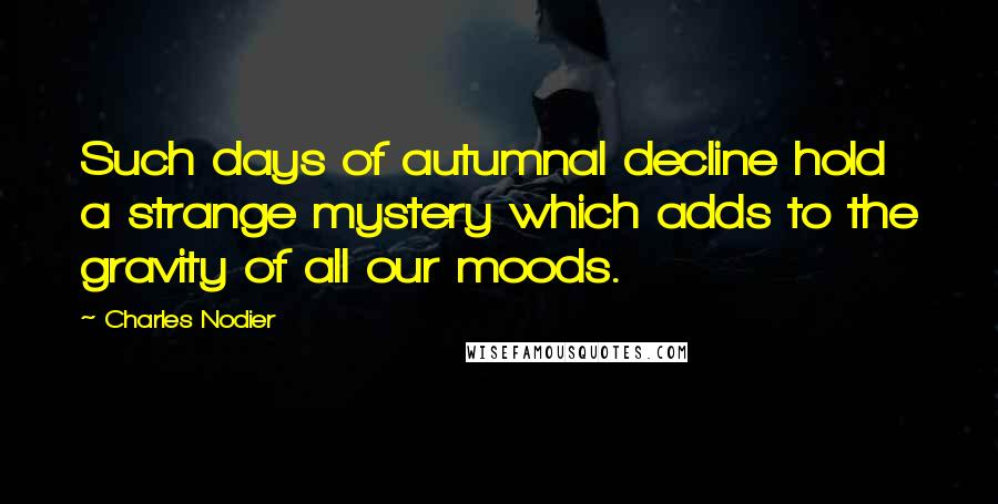 Charles Nodier quotes: Such days of autumnal decline hold a strange mystery which adds to the gravity of all our moods.
