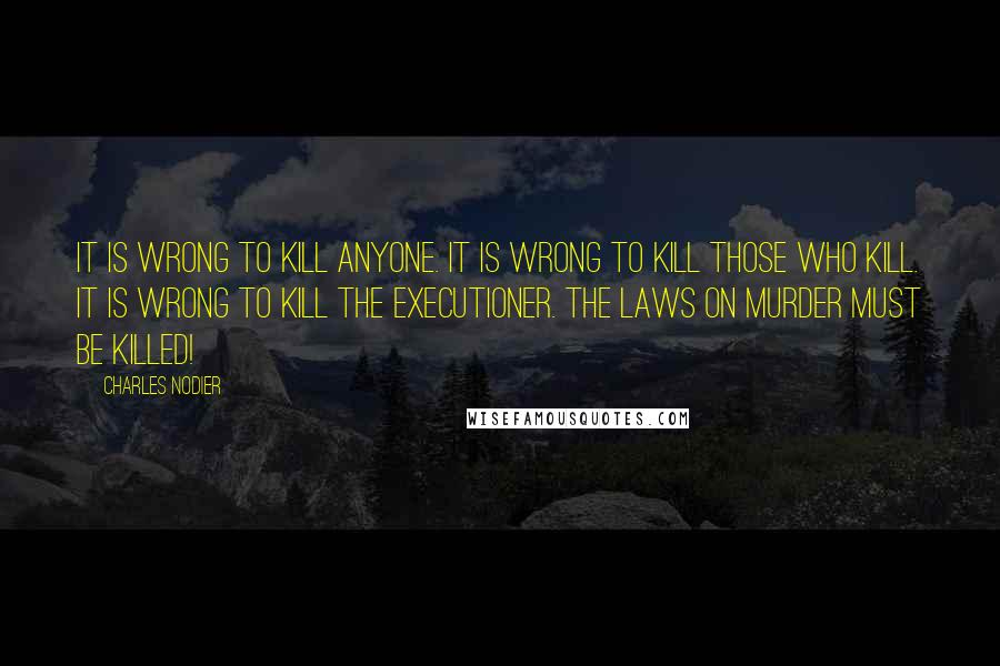 Charles Nodier quotes: It is wrong to kill anyone. It is wrong to kill those who kill. It is wrong to kill the executioner. The laws on murder must be killed!