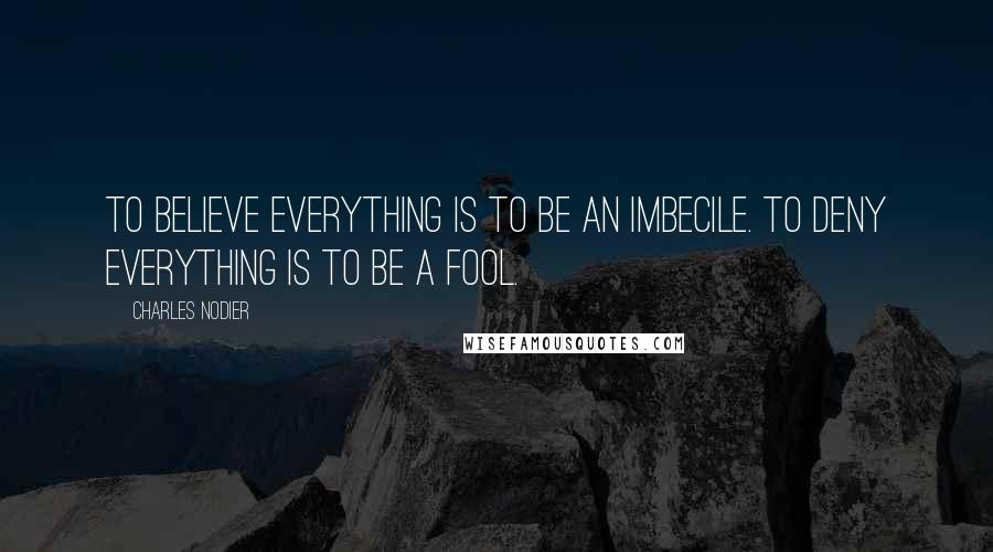 Charles Nodier quotes: To believe everything is to be an imbecile. To deny everything is to be a fool.