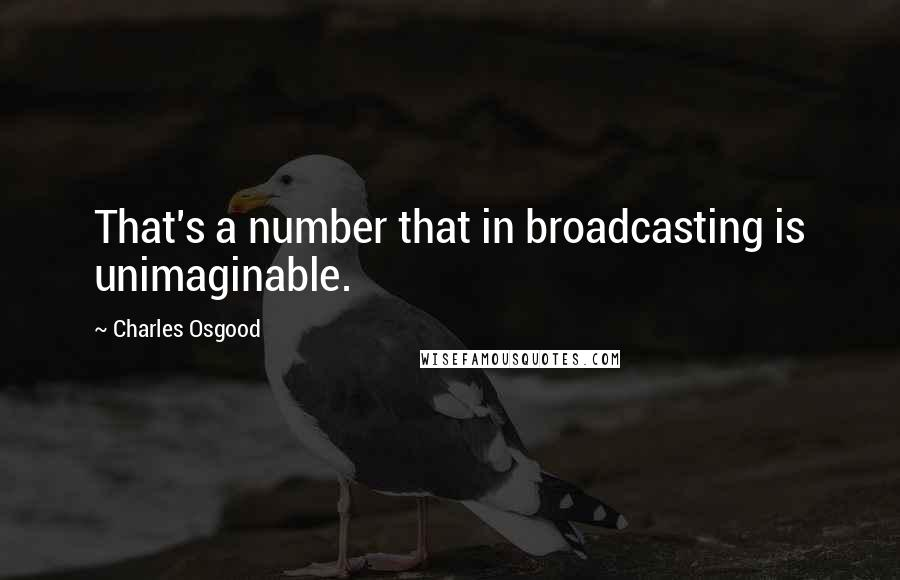Charles Osgood quotes: That's a number that in broadcasting is unimaginable.