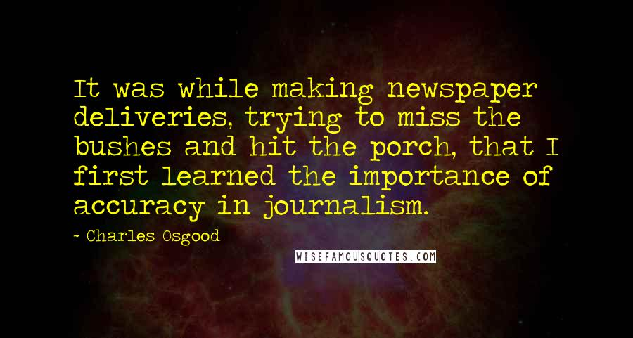 Charles Osgood quotes: It was while making newspaper deliveries, trying to miss the bushes and hit the porch, that I first learned the importance of accuracy in journalism.