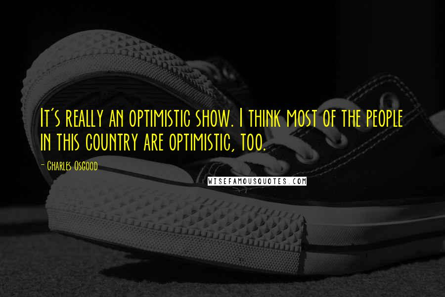 Charles Osgood quotes: It's really an optimistic show. I think most of the people in this country are optimistic, too.