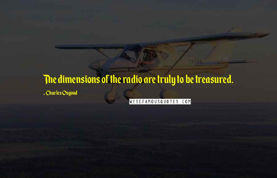 Charles Osgood quotes: The dimensions of the radio are truly to be treasured.
