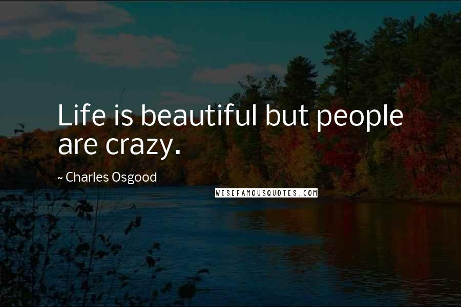 Charles Osgood quotes: Life is beautiful but people are crazy.