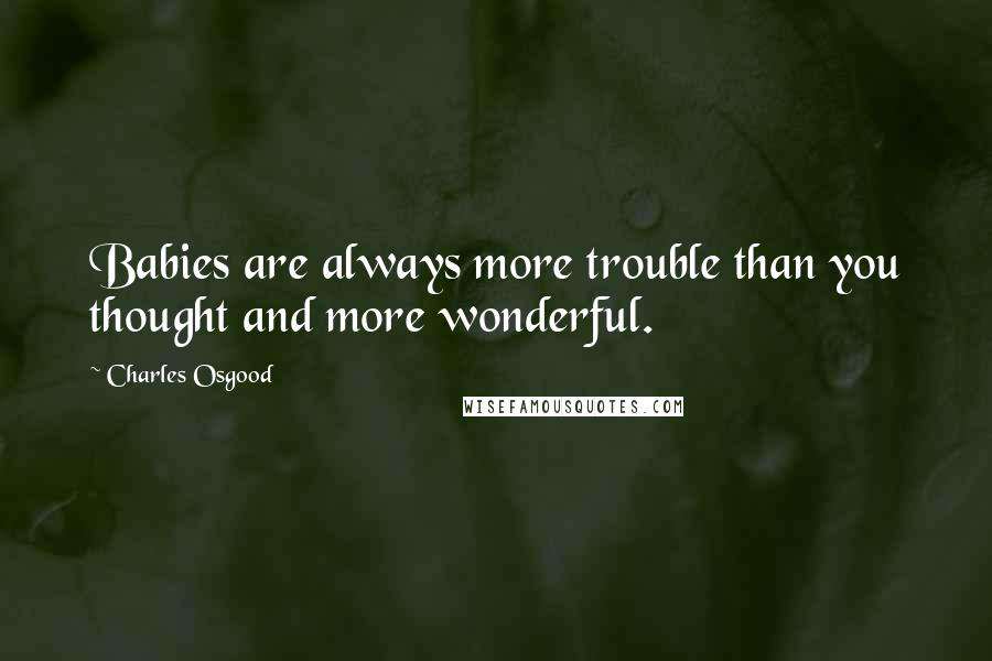 Charles Osgood quotes: Babies are always more trouble than you thought and more wonderful.