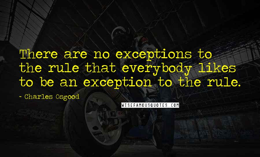 Charles Osgood quotes: There are no exceptions to the rule that everybody likes to be an exception to the rule.