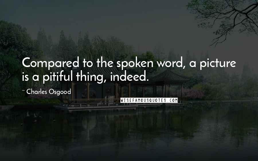 Charles Osgood quotes: Compared to the spoken word, a picture is a pitiful thing, indeed.