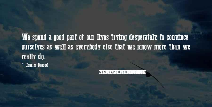 Charles Osgood quotes: We spend a good part of our lives trying desperately to convince ourselves as well as everybody else that we know more than we really do.