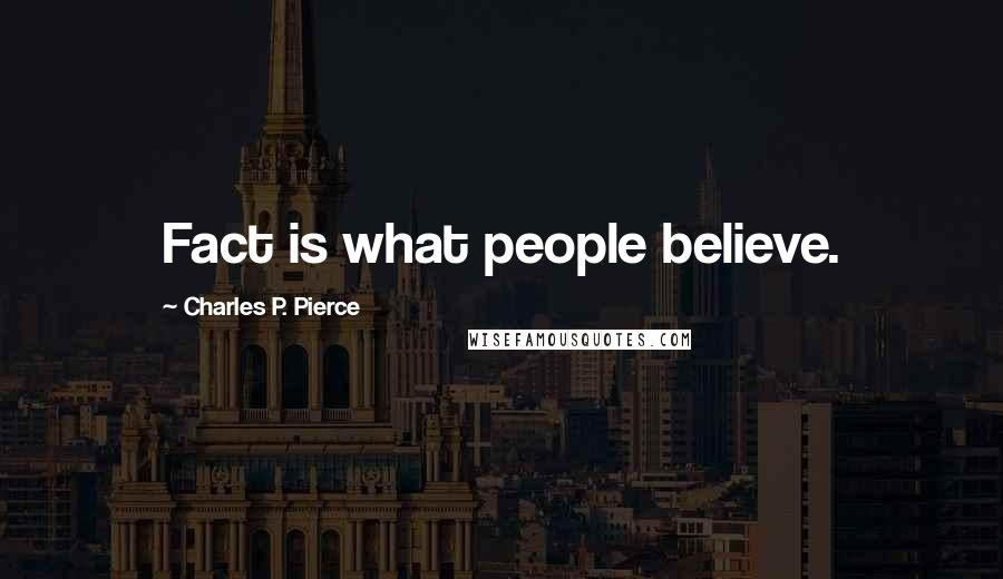 Charles P. Pierce quotes: Fact is what people believe.