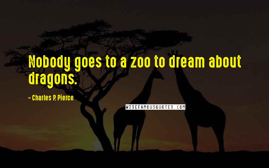 Charles P. Pierce quotes: Nobody goes to a zoo to dream about dragons.