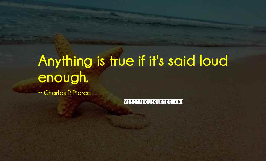 Charles P. Pierce quotes: Anything is true if it's said loud enough.