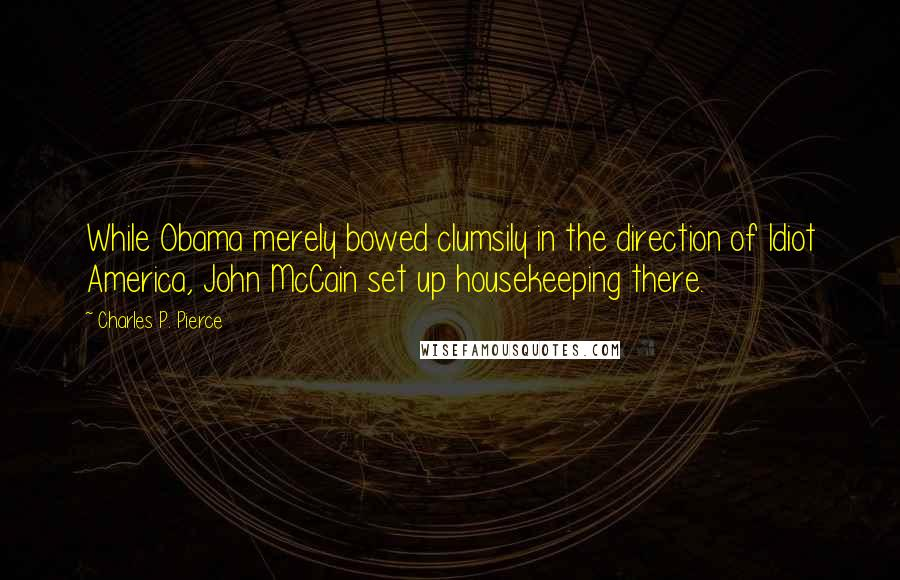 Charles P. Pierce quotes: While Obama merely bowed clumsily in the direction of Idiot America, John McCain set up housekeeping there.