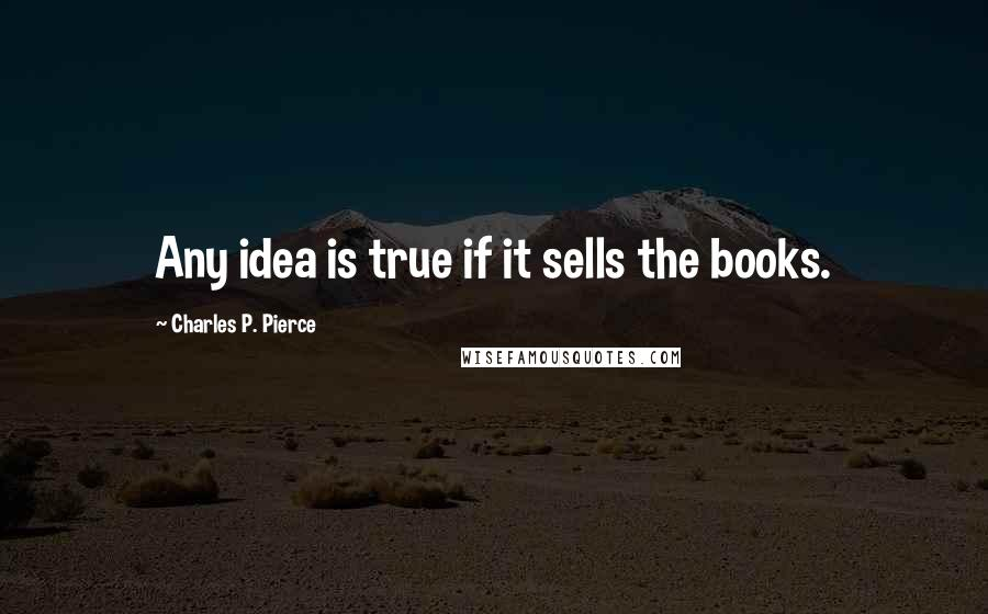 Charles P. Pierce quotes: Any idea is true if it sells the books.