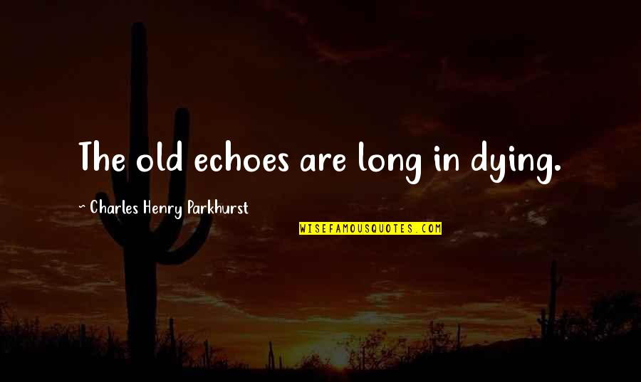 Charles Parkhurst Quotes By Charles Henry Parkhurst: The old echoes are long in dying.