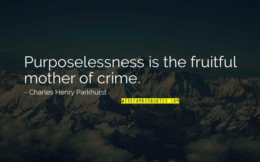 Charles Parkhurst Quotes By Charles Henry Parkhurst: Purposelessness is the fruitful mother of crime.
