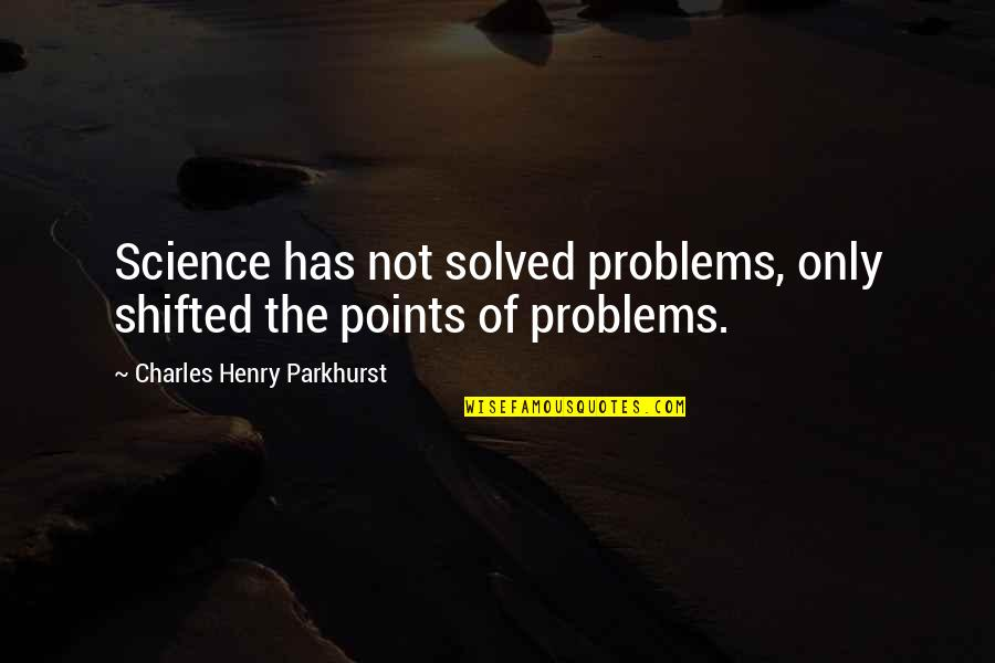 Charles Parkhurst Quotes By Charles Henry Parkhurst: Science has not solved problems, only shifted the