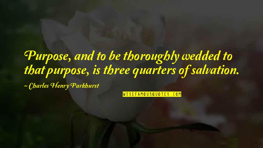 Charles Parkhurst Quotes By Charles Henry Parkhurst: Purpose, and to be thoroughly wedded to that