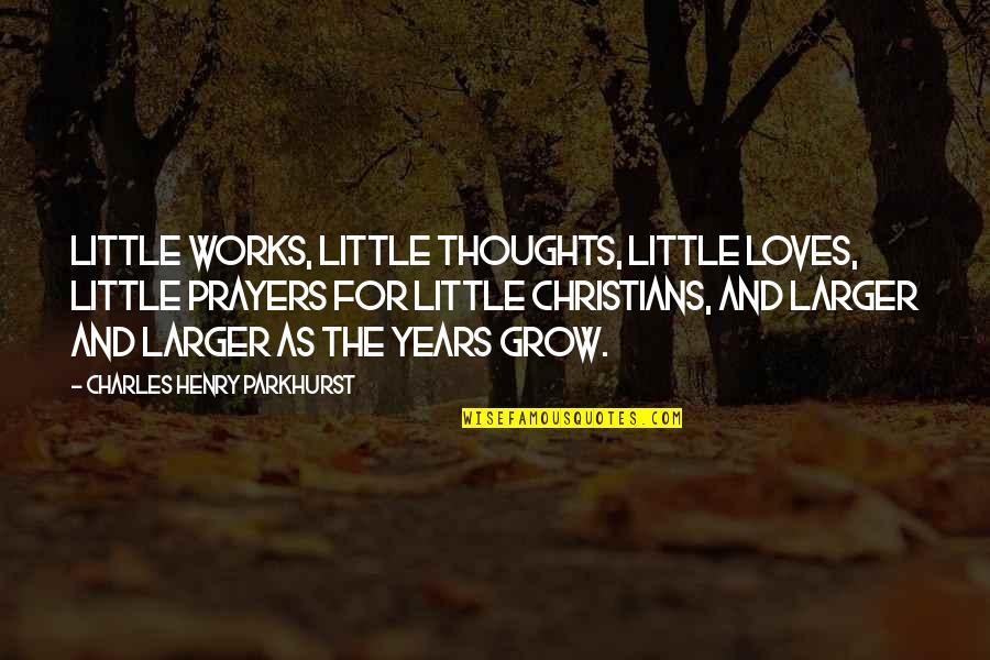 Charles Parkhurst Quotes By Charles Henry Parkhurst: Little works, little thoughts, little loves, little prayers