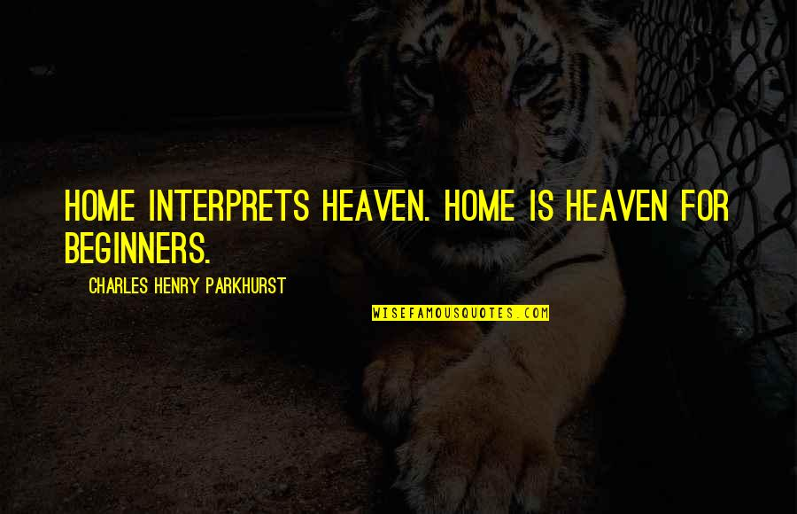 Charles Parkhurst Quotes By Charles Henry Parkhurst: Home interprets heaven. Home is heaven for beginners.