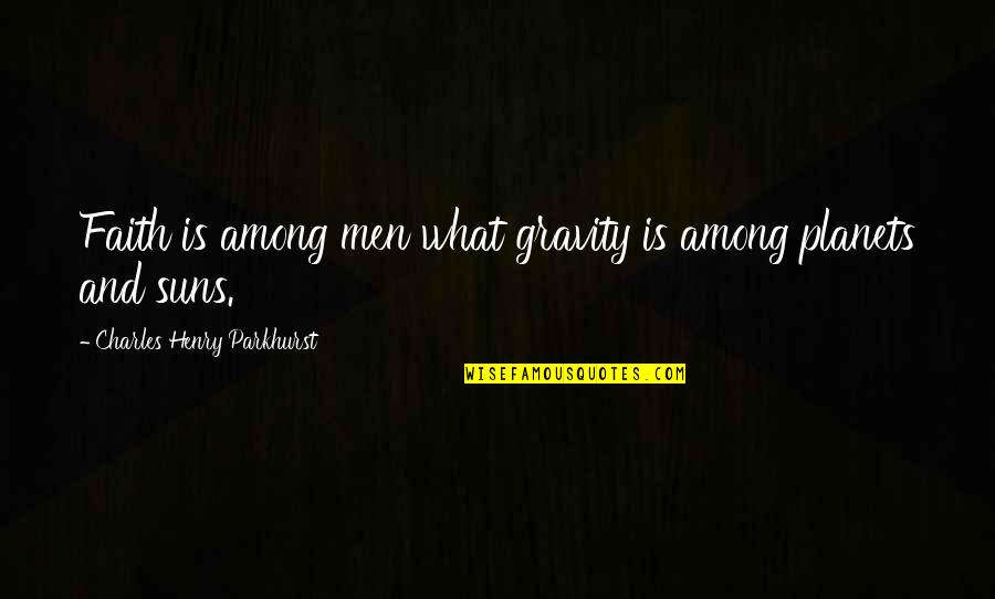 Charles Parkhurst Quotes By Charles Henry Parkhurst: Faith is among men what gravity is among