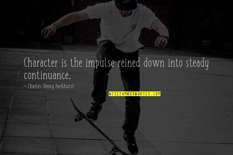 Charles Parkhurst Quotes By Charles Henry Parkhurst: Character is the impulse reined down into steady