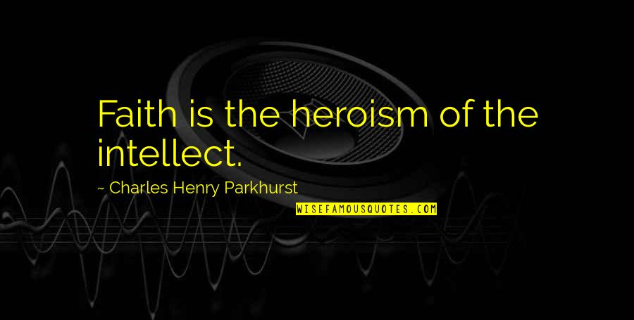 Charles Parkhurst Quotes By Charles Henry Parkhurst: Faith is the heroism of the intellect.