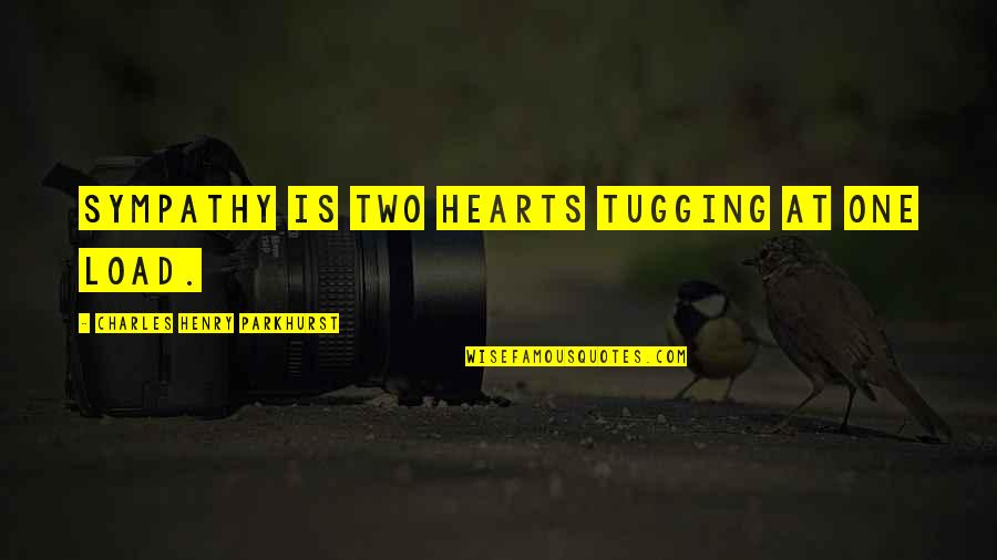 Charles Parkhurst Quotes By Charles Henry Parkhurst: Sympathy is two hearts tugging at one load.