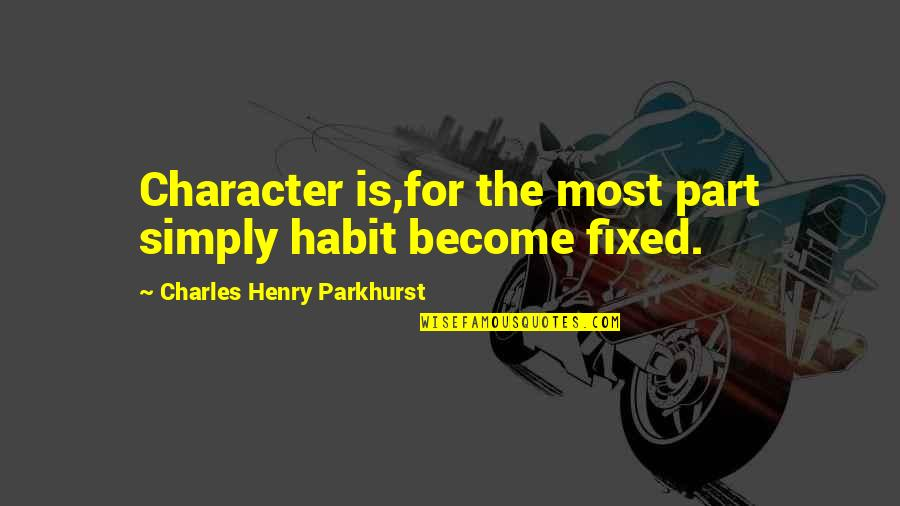 Charles Parkhurst Quotes By Charles Henry Parkhurst: Character is,for the most part simply habit become